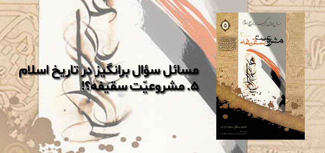 مسائل سؤال برانگیز در تاریخ اسلام 5- مشروعیت سقیفه